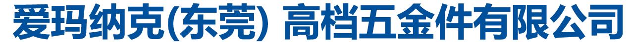 爱玛纳克(东莞) 高档五金件有限公司